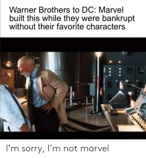M Sorry: Warner Brothers to DC: Marvel  built this while they were bankrupt  without their favorite characters I'm sorry, I'm not marvel