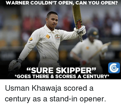 Usman Khawaja: WARNER COULDN'T OPEN, CAN YOU OPEN?  SURE 33  C  SKIPPER  *GOES THERE & SCORES A CENTURY Usman Khawaja scored a century as a stand-in opener.