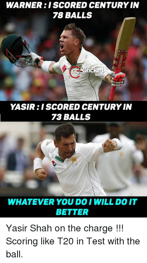 Memes, Cricket, and 🤖: WARNER: I SCORED CENTURY IN  78 BALLS  Cricket  YASIR I SCORED CENTURY IN  73 BALLS  WHATEVER YOUDO I WILL DO IT  BETTER Yasir Shah on the charge !!! Scoring like T20 in Test with the ball.
