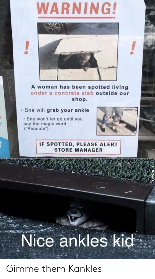 "Peanuts: WARNING!  A woman has been spotted living  under a concrete slab outside our  shop.  She will grab your ankle  She won't let go until you  say the magic word  (""Peanuts"")  IF SPOTTED, PLEASE ALERT  STORE MANAGER  Nice ankles kid Gimme them Kankles"