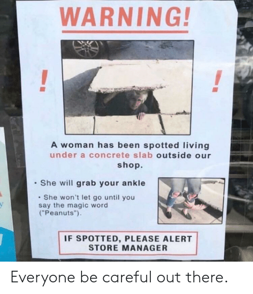 "Peanuts: WARNING  A woman has been spotted living  under a concrete slab outside our  shop.  She will grab your ankle  She won't let go until you  say the magic word  (""Peanuts"").  у  IF SPOTTED, PLEASE ALERT  STORE MANAGER Everyone be careful out there."