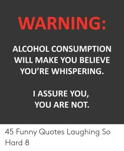 Whispering: WARNING:  ALCOHOL CONSUMPTION  WILL MAKE YOU BELIEVE  YOU'RE WHISPERING.  IASSURE YOU,  YOU ARE NOT. 45 Funny Quotes Laughing So Hard 8