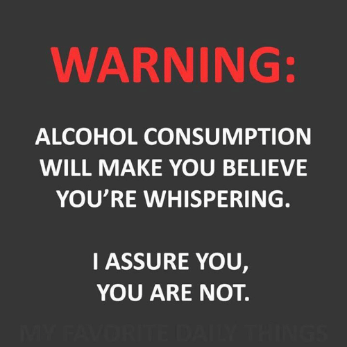 Whispering: WARNING:  ALCOHOL CONSUMPTION  WILL MAKE YOU BELIEVE  YOU'RE WHISPERING.  IASSURE YOU,  YOU ARE NOT.