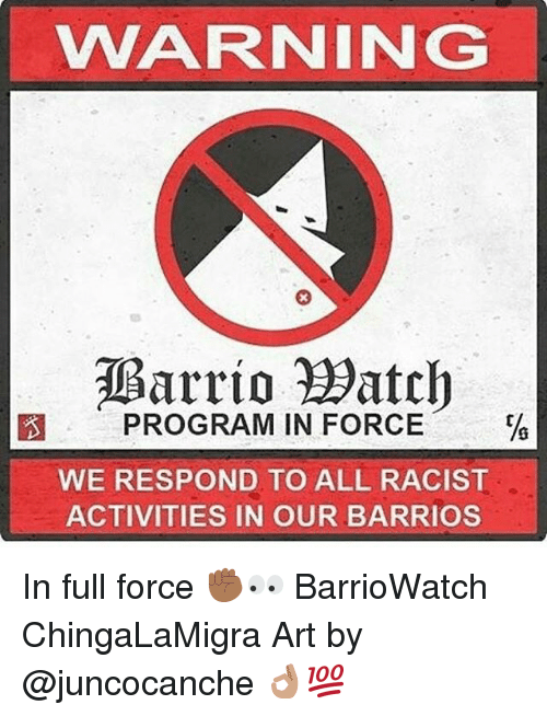 Memes, Racist, and 🤖: WARNING  Barrio atch  PROGRAM IN FORCE  WE RESPOND TO ALL RACIST  ACTIVITIES IN OUR BARRIOS In full force ✊🏾👀 BarrioWatch ChingaLaMigra Art by @juncocanche 👌🏽💯