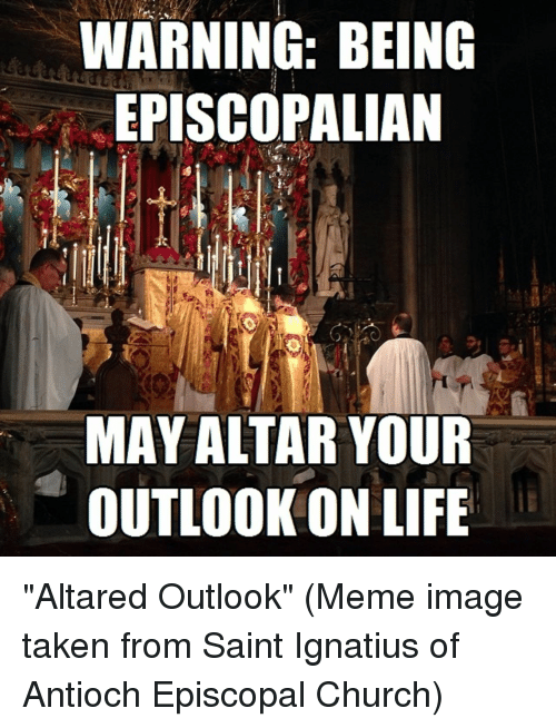 """Meme Image: WARNING: BEING  EPISCOPALIAN  MAY ALTAR YOUR  OUTLOOK ON LIFE """"Altared Outlook"""" (Meme image taken from Saint Ignatius of Antioch Episcopal Church)"""