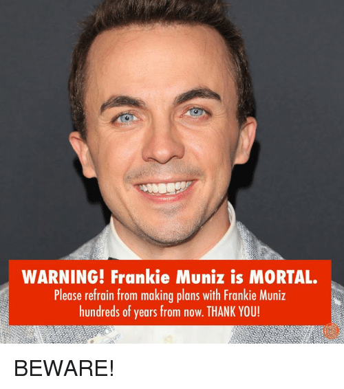 Dank, Thank You, and Frankie Muniz: WARNING! Frankie Muniz is MORTAL.  Please refrain from making plans with Frankie Muniz  hundreds of years from now. THANK YOU! BEWARE!