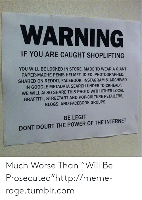 """Doubt: WARNING  IF YOU ARE CAUGHT SHOPLIFTING  YOU WILL BE LOCKED IN STORE, MADE TO WEAR A GIANT  PAPER-MACHE PENIS HELMET, ID'ED, PHOTOGRAPHED,  SHARED ON REDDIT, FACEBOOK, INSTAGRAM & ARCHIVED  IN GOOGLE METADATA SEARCH UNDER """"DICKHEAD"""".  WE WILL ALSO SHARE THIS PHOTO WITH OTHER LOCAL  GRAFFITI , STREETART AND POP-CULTURE RETAILERS,  BLOGS, AND FACEBOOK GROUPS.  BE LEGIT  DONT DOUBT THE POWER OF THE INTERNET Much Worse Than """"Will Be Prosecuted""""http://meme-rage.tumblr.com"""