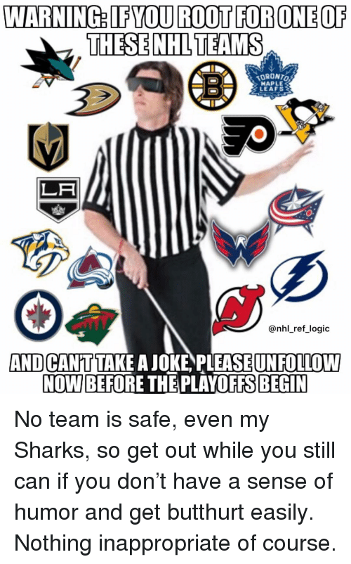 Butthurt: WARNING: IFYOU ROOT FORONEOF  THESE NHLTEAMS  ORONTO  HAPLE  LEAFS  LA  @nhl_ref logic  AND CANTTAKE A JOKE PLEASEUNFOLLOW  NOW BEFORE THE PLAYOFFS BEGIN No team is safe, even my Sharks, so get out while you still can if you don't have a sense of humor and get butthurt easily. Nothing inappropriate of course.