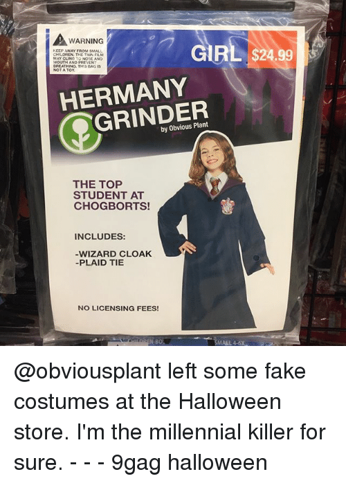 9gag, Fake, and Halloween: WARNING  KEEP AWAY FROM SMALL  CHIE DREN THE THIN FILM  MAY CLING TO NOSE AND  MOUTH AND PREVENT  BREATHING. THIS BAG IS  GIRL $24.99  HERMANY  GRINDER  by Obvious Plant  THE TOP  STUDENT AT  CHOGBORTS!  INCLUDES:  WIZARD CLOAK  -PLAID TIE  NO LICENSING FEES!  N-BO  SMALL 4-6X @obviousplant left some fake costumes at the Halloween store. I'm the millennial killer for sure. - - - 9gag halloween