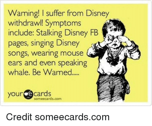 Mouses Ear: Warning! l suffer from Disney  withdrawl! Symptoms  include: Stalking Disney FB  pages, singing Disney  Songs, wearing mouse  ears and even speaking  whale. Be Warned  your  cards  someecards com Credit someecards.com