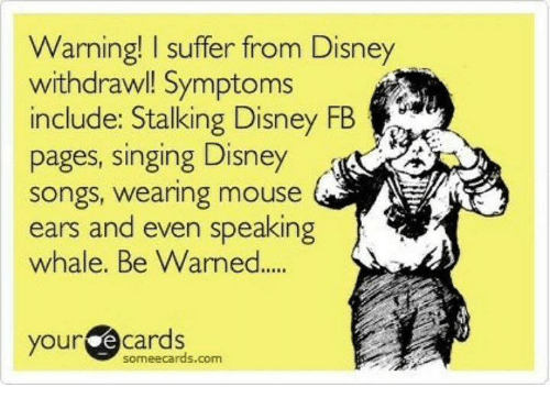 mouse ears: Warning! l suffer from Disney  withdrawl! Symptoms  include: Stalking Disney FB  pages, singing Disney  Songs, wearing mouse  ears and even speaking  whale. Be Warned  your  cards  someecards com