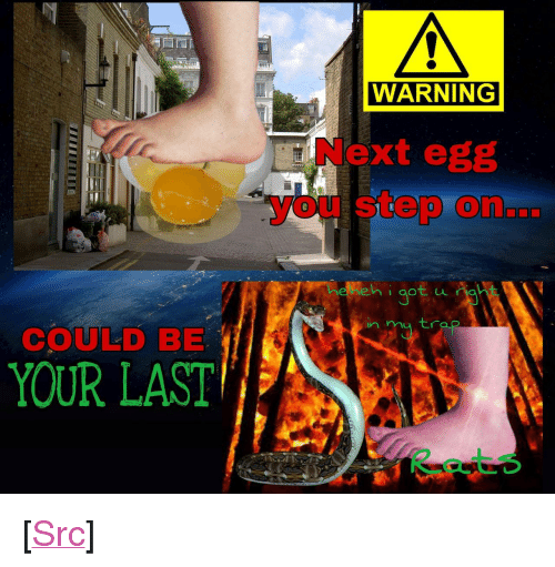 """You Step: WARNING  Next egg  you step on...  0  in m tra  COULD BE  YOUR LAST <p>[<a href=""""https://www.reddit.com/r/surrealmemes/comments/8nntwl/please_be_careful_this_cold_july_egg_season/"""">Src</a>]</p>"""