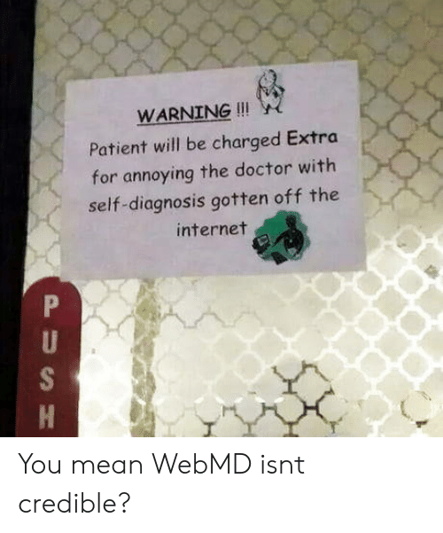 webMD: WARNING !!!  Patient will be charged Extra  for annoying the doctor with  self-diagnosis gotten off the  internet You mean WebMD isnt credible?