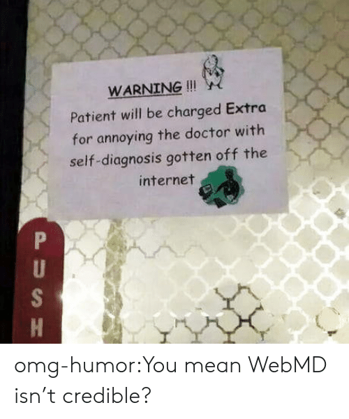 webMD: WARNING !!!  Patient will be charged Extra  for annoying the doctor with  self-diagnosis gotten off the  internet omg-humor:You mean WebMD isn't credible?