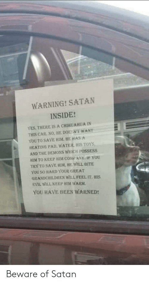 isa: WARNING! SATAN  INSIDE!  YES, THERE ISA CHIHUAHUA IN  THIS CAR. NO, HE DOESNT WANT  YOU TO SAVE HIM. HE HAS A  HEATING PAD, WATER, HIS TOYS,  AND THE DEMONS WHICH POSSESS  HIM TO KEEP HIM COMPANY, If YOU  TRY TO SAVE HIM, HE WILL BITE  YOU SO HARD YOUR GREAT  GiRANDCHILDREN WILL FEEL IT. HIS  EVIL WILL KEEP HIM WARM.  YOU HAVE BEEN WARNED! Beware of Satan