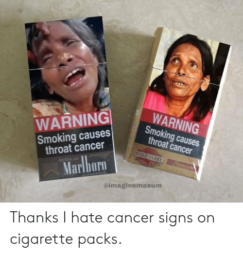 throat cancer: WARNING  Smoking causes  throat cancer  WARNING  Smoking causes  throat cancer  GOLD FLAKE  Premium  Marlboro  @imaginemasum Thanks I hate cancer signs on cigarette packs.