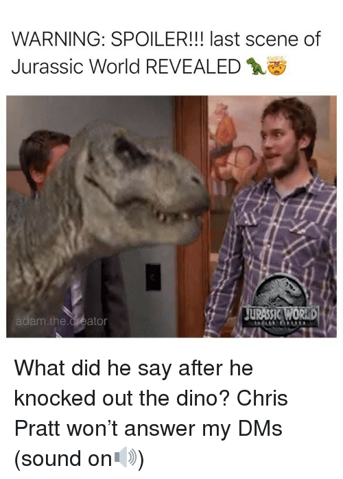 Chris Pratt, Jurassic World, and Memes: WARNING: SPOILER!!! last scene of  Jurassic World REVEALED  am.the.Creator What did he say after he knocked out the dino? Chris Pratt won't answer my DMs (sound on🔊)