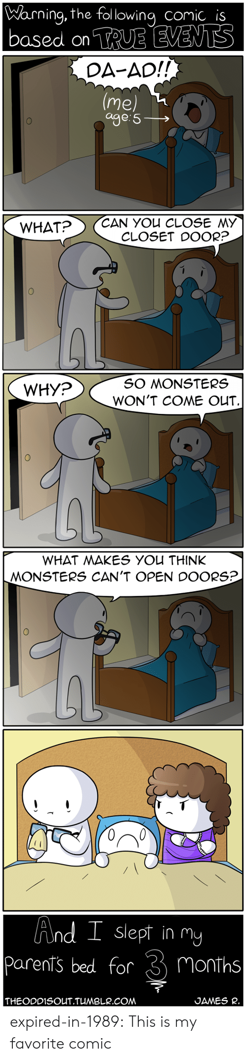 Cant Open: Warning, the fol lowing comic is  based on TRUE EVENTS  DA-AD!!  (Me)  age 5  CAN YOU CLOSE MY  CLOSET DOOR?  WHAT?   SO MONSTERS  WHY?  WON'T COME OUT  WHAT MAKES YOU THINK  MONSTERS CAN'T OPEN DOORS?   And I slept in mY  parents bed for 3 months  THEODDISOUT.TUMBLR.COM  JAMES R. expired-in-1989: This is my favorite comic