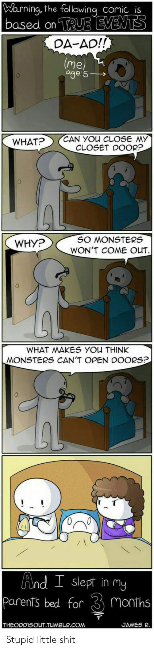 Cant Open: Warning, the following comic is  based on TRUE EVENTS  DA-AD!!  (me  age 5  CAN YOU CLOSE MY  CLOSET DOOR?  WHAT?  SO MONSTERS  WHY?  WON'T COME OUT  WHAT MAKES YOu THINK  MONSTERS CAN'T OPEN DOORS?  And I slept in my  Parents bed for  Months  THEODDISOUT.TUMBLR.COM  JAMES R Stupid little shit