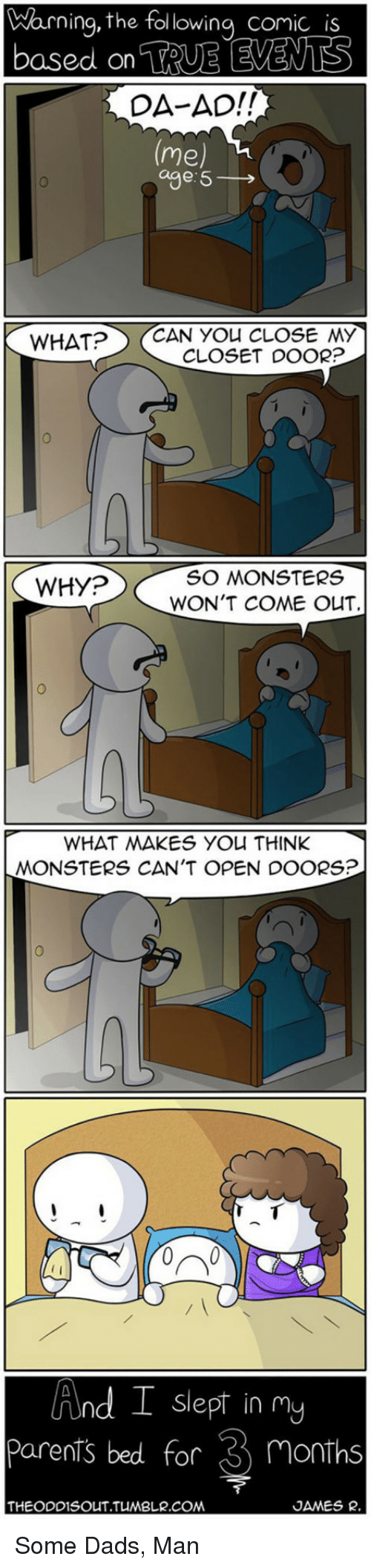 Cant Open: Warning, the following comic is  DA-AD!!  (me)  age: 5  WHAT?CAN YOU CLOSE MY  CLOSET DOOR?  0  WHY?  SO MONSTERS  WON'T COME OuT  WHAT WAKES YOU THINK  MONSTERS CAN'T OPEN DOORS?  0ペ  nd I slept in my  parents bed for 3 months  UUn  THEODDISOUT.TUMBLR.COM  JAMES R. <p>Some Dads, Man</p>