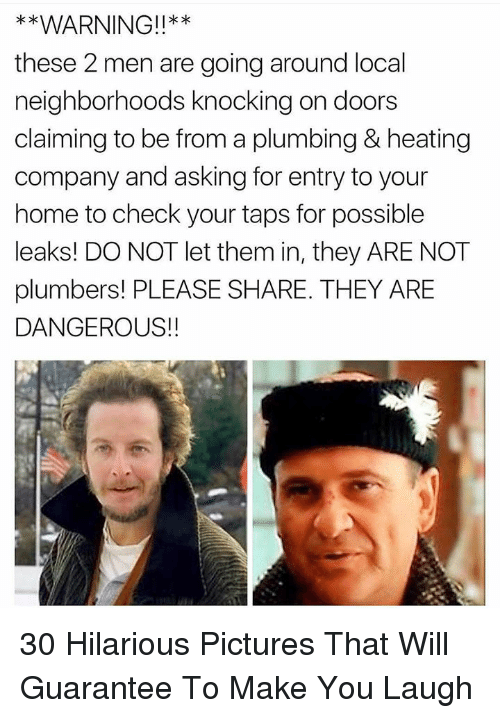 leaks: WARNING!!**  these 2 men are going around local  neighborhoods knocking on doors  claiming to be from a plumbing & heating  company and asking for entry to your  home to check your taps for possible  leaks! DO NOT let them in, they ARE NOT  plumbers! PLEASE SHARE. THEY ARE  DANGEROUS!!  k * 30 Hilarious Pictures That Will Guarantee To Make You Laugh