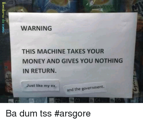 Ex's, Memes, and Money: WARNING  THIS MACHINE TAKES YOUR  MONEY AND GIVES YOU NOTHING  IN RETURN.  Just like my ex.  the government.  and Ba dum tss  #arsgore