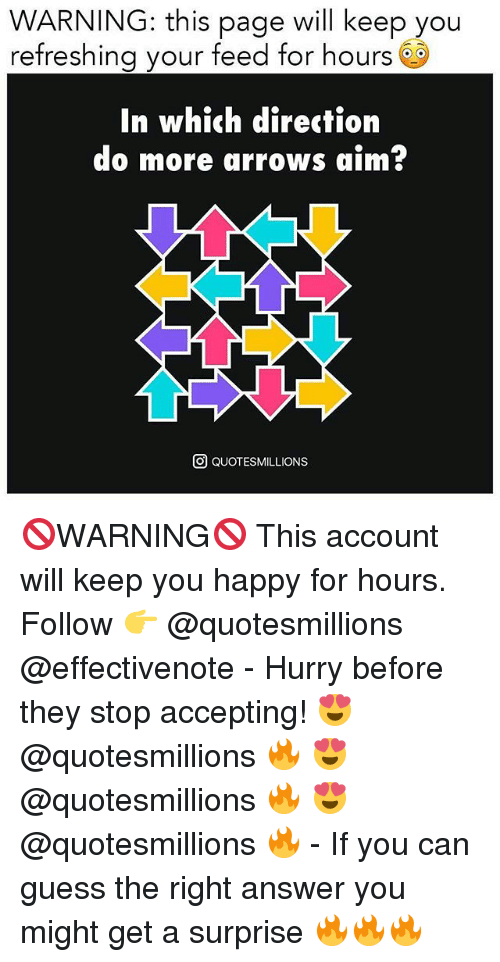 aime: WARNING: this page will keep you  refreshing your feed for hours 6S  In which direction  do more arrows aim?  O QUOTESMILLIONS 🚫WARNING🚫 This account will keep you happy for hours. Follow 👉 @quotesmillions @effectivenote - Hurry before they stop accepting! 😍 @quotesmillions 🔥 😍 @quotesmillions 🔥 😍 @quotesmillions 🔥 - If you can guess the right answer you might get a surprise 🔥🔥🔥
