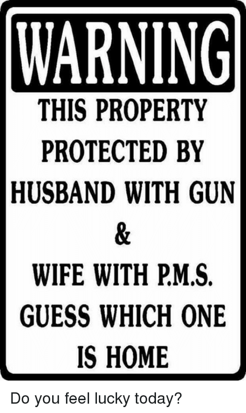 Memes, Guess, and Home: WARNING  THIS PROPERTY  PROTECTED BY  HUSBAND WITH GUN  WIFE WITH PMS.  GUESS WHICH ONE  IS HOME Do you feel lucky today?