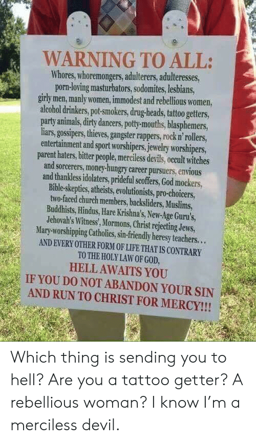 Enviousness: WARNING TO ALL:  Whores, whoremongers, adulterers, adulteresses,  porn-loving masturbators,sodomites, lesbians  girly men, manly women, immodest and rebellious women,  aleohol drinkers, pot-smokers, drug-heads, tattoo getters,  party animals, dirty dancers, potty-mouths, blasphemers,  iars,gospers,thieves,gangster rappers, rock n'rollers,  entertainment and sport worshipers,jewelry worshipers,  parent haters, bitter people, merciless devils, occult witches  and sorcerers, money-hungry career pursuers, envious  and thankless idolaters, prideful scoffers, God mockers,  Bible-skeptics, atheists, evolutionists, pro-choicers,  two-faced church members, backsliders, Muslims,  Buddhists, Hindus, Hare Krishna's, New-Age Guru's,  Jehovah's Witness', Mormons, Christ rejecting Jews  Mary-worshipping Catholies,sin-friendly heresy teachers...  AND EVERY OTHER FORM OF LIFE THAT IS CONTRARY  TO THE HOLYLAW OF GOD  HELL AWAITS YOU  IF YOU DO NOT ABANDON YOUR SIN  AND RUN TO CHRIST FOR MERCY!!!  : Which thing is sending you to hell? Are you a tattoo getter? A rebellious woman? I know I'm a merciless devil.