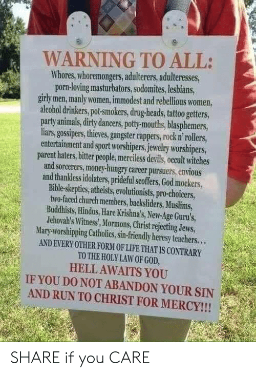 Enviousness: WARNING TO ALL:  Whores, whoremongers, adulterers, adulteresses,  porn-loving masturbators, sodomites,lesbians,  girly men, manly women, immodest and rebellious women,  alcohol drinkers, pot-smokers, drug-heads, tattoo getters,  party animals, dirty daneers, pott-mouths, blasphemers  liars, gossipers, thieves, gangster rappers, rock n' rollers  entertainment and sport worshipers, jewelry worshipers  parent haters, bitter people, merciless devils, occult witches  and sorcerers, money-hungry career pursuers, envious  and thankless idolaters, prideful scoffers, God mockers  Bible-skeptics, atheists, evolutionists, pro-choicers,  two-faced church members, backsliders, Muslims,  Buddhists, Hindus,Hare Krishna's, New-Age Guru's,  Jehovah's Witness, Mormons, Christ rejecting Jews,  Mary-worshipping Catholies, sin-friendly heresy teachers...  AND EVERY OTHER FORM OF LIFE THAT IS CONTRARY  TO THE HOLY LAW OF GOD  HELL AWAITS YOU  IF YOU DO NOT ABANDON YOUR SIN  AND RUN TO CHRIST FOR MERCY!!! SHARE if you CARE