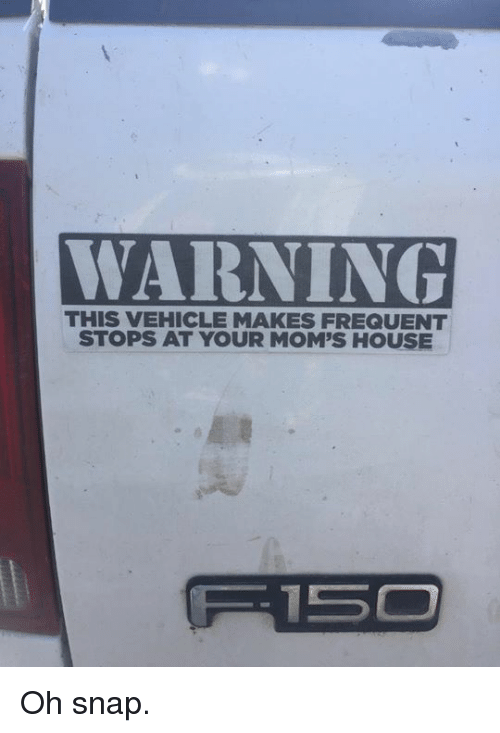 Moms, House, and White Trash: WARNING  WARNING  THIS VEHICLE MAKES FREQUENT  STOPS AT YOUR MOM'S HOUSE Oh snap.