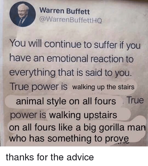 buffett: Warren Buffett  @WarrenBuffettHG  You will continue to suffer if you  have an emotional reaction to  everything that is said to you.  True power is walking up the stairs  animal style on all fours True  power is walking upstairs  on all fours like a big gorilla man  who has something to prove thanks for the advice