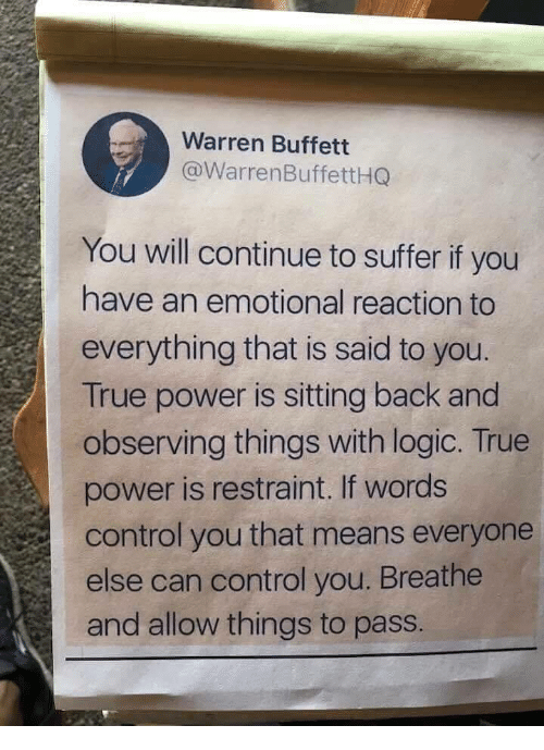 buffett: Warren Buffett  @WarrenBuffettHG  You will continue to suffer if you  have an emotional reaction to  everything that is said to you  True power is sitting back and  observing things with logic. True  power is restraint. If words  control you that means everyone  else can control you. Breathe  and allow things to pass.