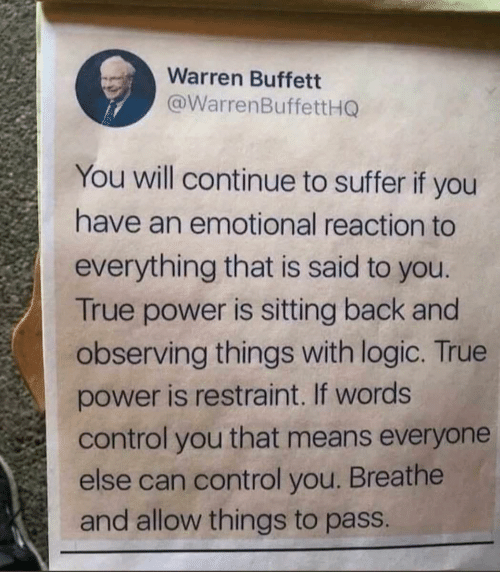Warren: Warren Buffett  @WarrenBuffettHG  You will continue to suffer if you  have an emotional reaction to  everything that is said to you.  True power is sitting back and  observing things with logic. True  power is restraint. If words  control you that means everyone  else can control you. Breathe  and allow things to pass.