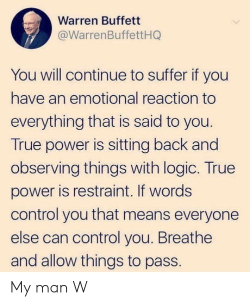 buffett: Warren Buffett  @WarrenBuffettHQ  You will continue to suffer if you  have an emotional reaction to  everything that is said to you.  True power is sitting back and  observing things with logic. True  power is restraint. If words  control you that means everyone  else can control you. Breathe  and allow things to pass. My man W