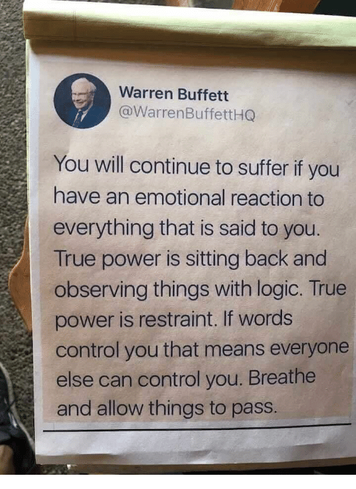 Breathe: Warren Buffett  @WarrenBuffettHQ  You will continue to suffer if you  have an emotional reaction to  everything that is said to you.  True power is sitting back and  observing things with logic. True  power is restraint. If words  control you that means everyone  else can control you. Breathe  and allow things to pass.
