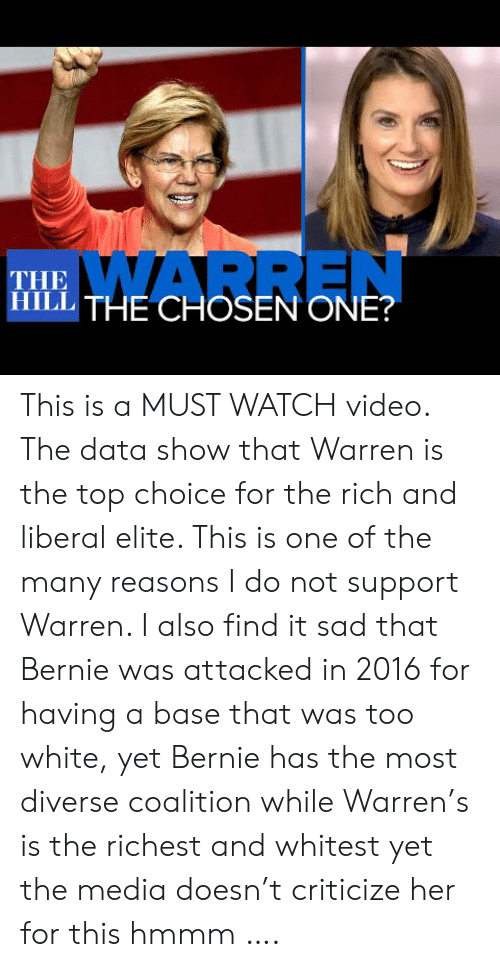 In 2016: WARREN  THE  ITHE CHOSEN ONE? This is a MUST WATCH video. The data show that Warren is the top choice for the rich and liberal elite. This is one of the many reasons I do not support Warren. I also find it sad that Bernie was attacked in 2016 for having a base that was too white, yet Bernie has the most diverse coalition while Warren's is the richest and whitest yet the media doesn't criticize her for this hmmm ….