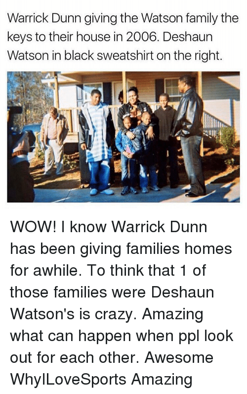 Memes, 🤖, and Key: Warrick Dunn giving the Watson family the  keys to their house in 2006. Deshaun  Watson in black sweatshirt on the right WOW! I know Warrick Dunn has been giving families homes for awhile. To think that 1 of those families were Deshaun Watson's is crazy. Amazing what can happen when ppl look out for each other. Awesome WhyILoveSports Amazing