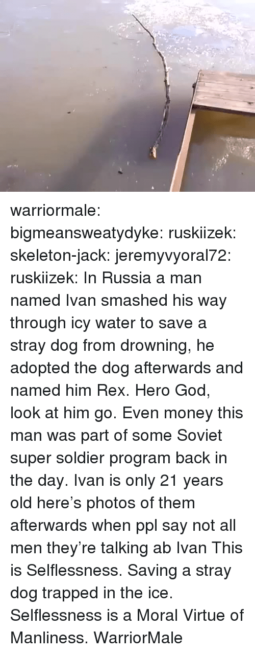 selflessness: warriormale: bigmeansweatydyke:  ruskiizek:  skeleton-jack:   jeremyvyoral72:  ruskiizek: In Russia a man named Ivan smashed his way through icy water to save a stray dog from drowning, he adopted the dog afterwards and named him Rex.  Hero  God, look at him go. Even money this man was part of some Soviet super soldier program back in the day.   Ivan is only 21 years old here's photos of them afterwards   when ppl say not all men they're talking ab Ivan  This is Selflessness. Saving a stray dog trapped in the ice. Selflessness is a Moral Virtue of Manliness. WarriorMale
