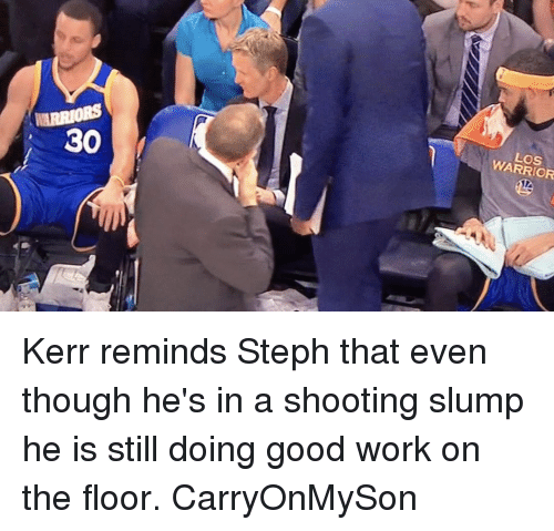 Basketball, Golden State Warriors, and Sports: WARRIORS  30  WARRIOR Kerr reminds Steph that even though he's in a shooting slump he is still doing good work on the floor. CarryOnMySon