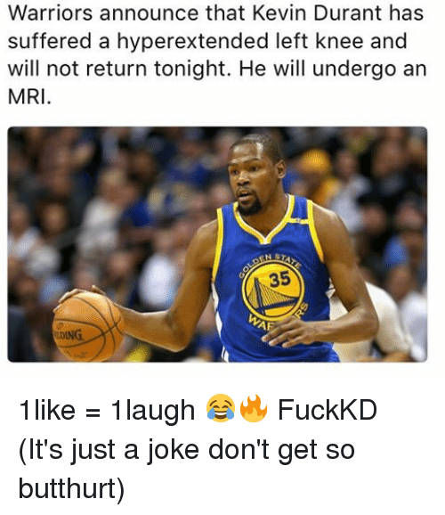 Butthurt, Kevin Durant, and Memes: Warriors announce that Kevin Durant has  suffered a hyperextended left knee and  will not return tonight. He will undergo an  MRI  NST  35  AF 1like = 1laugh 😂🔥 FuckKD (It's just a joke don't get so butthurt)