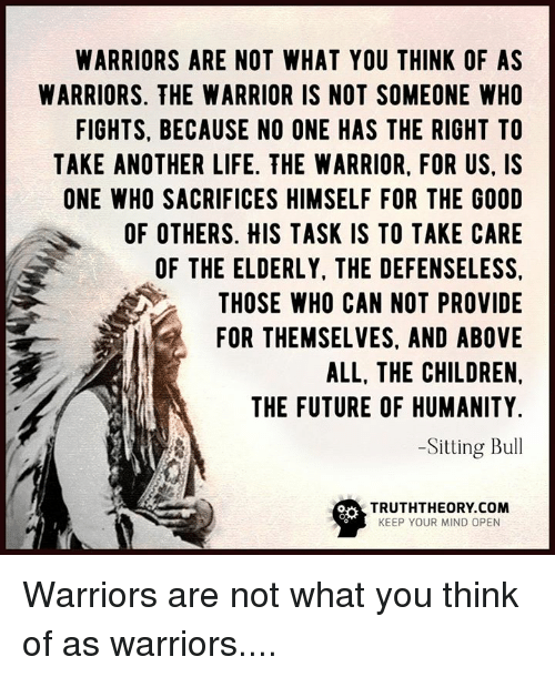 Memes, Bulls, and Providence: WARRIORS ARE NOT WHAT YOU THINK OF AS  WARRIORS. THE WARRIOR IS NOT SOMEONE WHO  FIGHTS, BECAUSE NO ONE HAS THE RIGHT TO  TAKE ANOTHER LIFE. THE WARRIOR, FOR US, IS  ONE WHO SACRIFICES HIMSELF FOR THE GOOD  OF OTHERS. HIS TASK IS TO TAKE CARE  OF THE ELDERLY, THE DEFENSELESS.  THOSE WHO CAN NOT PROVIDE  FOR THEMSELVES, AND ABOVE  ALL, THE CHILDREN,  N THE FUTURE OF HUMANITY  -Sitting Bull  TRUTHTHEORY COM  KEEP YOUR MIND OPEN Warriors are not what you think of as warriors....