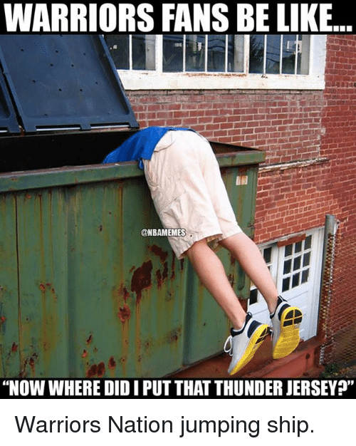 "Nba, Nationals, and Ship: WARRIORS FANS BE LIKE.  ONBAMEMES  ""Now WHERE DIDIPUTTHAT THUNDERJERSEY?"" Warriors Nation jumping ship."