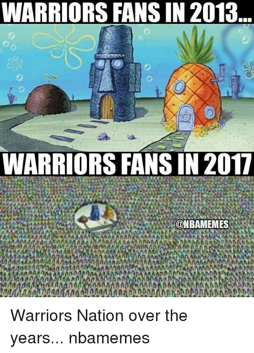 warriors fans: WARRIORS FANSIN 2013  WARRIORS FANS IN 2017  @NBAMEMES  AMMA  Art AM Warriors Nation over the years... nbamemes