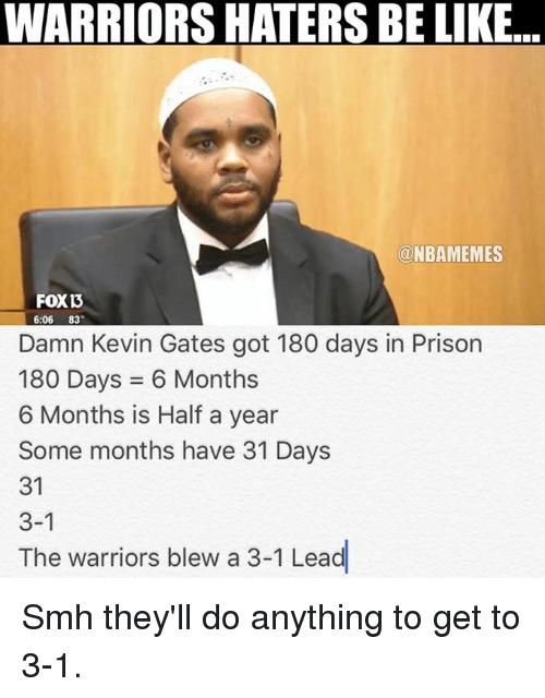 Kevin Gates, Nba, and Smh: WARRIORS HATERS BE LIKE...  ONBAMEMES  FOXD  6:06 83  Damn Kevin Gates got 180 days in Prison  180 Days 6 Months  6 Months is  Half a year  Some months have 31 Days  31  3-1  The warriors blew a 3-1 Lead Smh they'll do anything to get to 3-1.