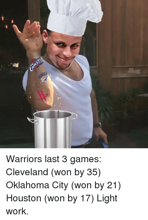 Basketball: Warriors last 3 games: Cleveland (won by 35) Oklahoma City (won by 21) Houston (won by 17) Light work.