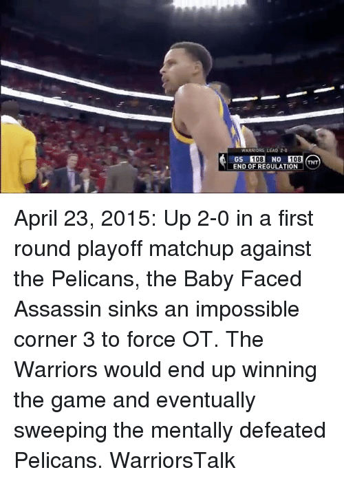 Basketball, Golden State Warriors, and Sports: WARRIORS LEAD 2-0  GS 108 NO  END OF REGULATION  108  108  TNT April 23, 2015: Up 2-0 in a first round playoff matchup against the Pelicans, the Baby Faced Assassin sinks an impossible corner 3 to force OT. The Warriors would end up winning the game and eventually sweeping the mentally defeated Pelicans. WarriorsTalk