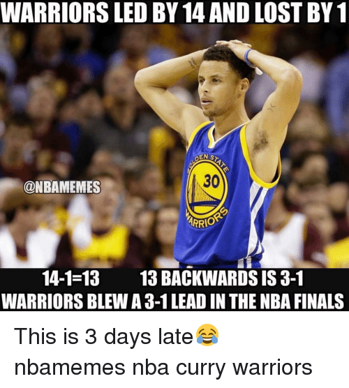 Basketball, Nba, and Sports: WARRIORS LED BY 14 AND LOST BY1  DENIS  30  ONBAMEMES  ARRIO  14-1-13  13 BACKWARDS IS 3-1  WARRIORS BLEW A 3-1 LEAD IN THE NBA FINALS This is 3 days late😂 nbamemes nba curry warriors