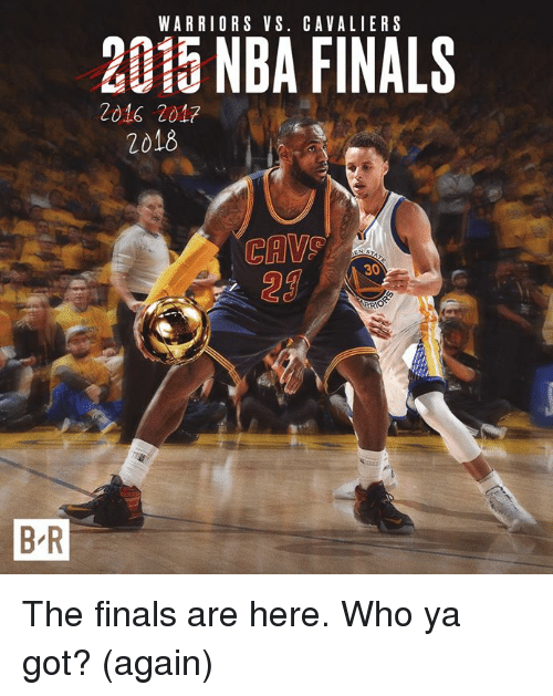 cav: WARRIORS VS. CAVALIERS  2015 NBA FINALS  2016 2017  2018  CAV  29  30  B R The finals are here. Who ya got? (again)