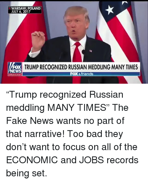 """Bad, Fake, and Friends: WARSAW, POLAND  JULY 6, 2017  FOX  EWS  TRUMP RECOGNIZED RUSSIAN MEDDLING MANY TIMES  FOX &friends  channe """"Trump recognized Russian meddling MANY TIMES""""  The Fake News wants no part of that narrative! Too bad they don't want to focus on all of the ECONOMIC and JOBS records being set."""